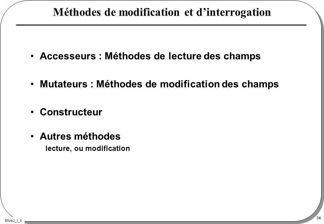 BlueJ_I_II 34 Méthodes de modification et dinterrogation Accesseurs : Méthodes de lecture des champs Mutateurs : Méthodes de modification des champs Constructeur Autres méthodes lecture, ou modification