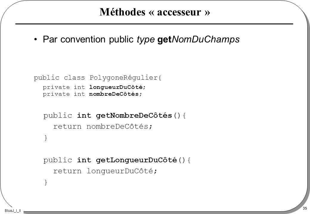BlueJ_I_II 35 Méthodes « accesseur » Par convention public type getNomDuChamps public class PolygoneRégulier{ private int longueurDuCôté; private int