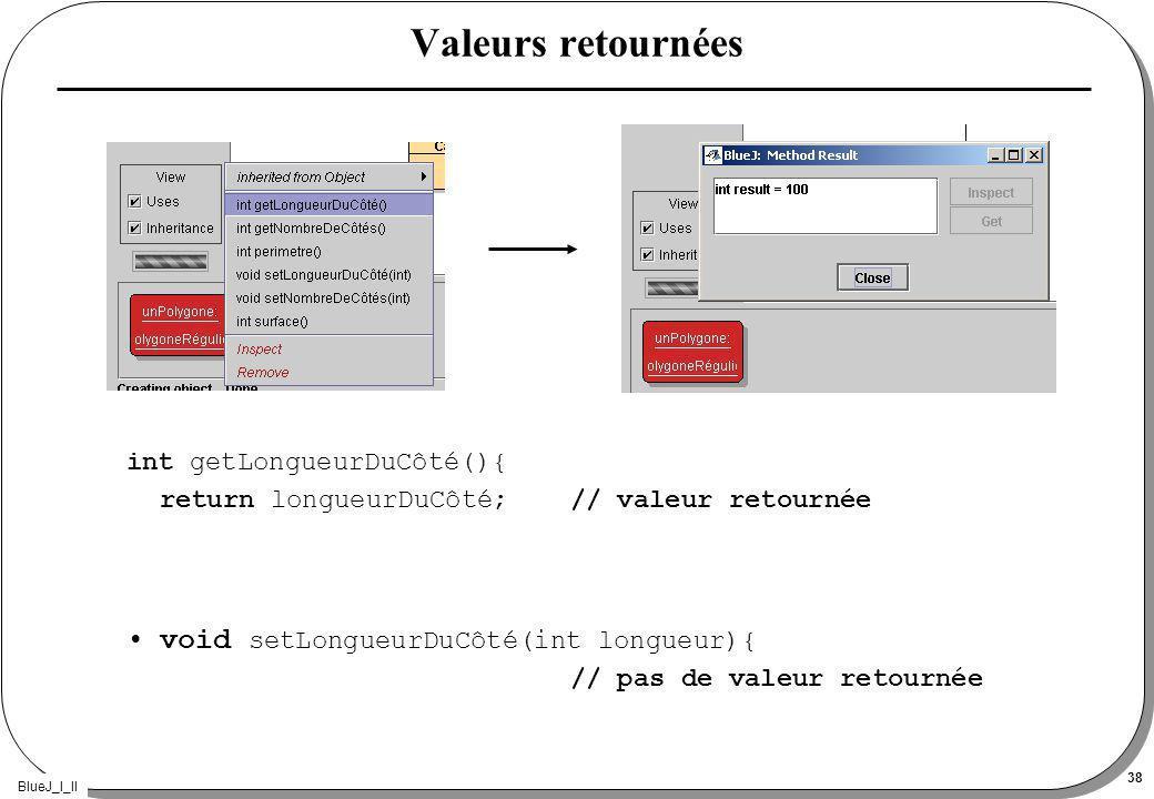 BlueJ_I_II 38 Valeurs retournées int getLongueurDuCôté(){ return longueurDuCôté; // valeur retournée void setLongueurDuCôté(int longueur){ // pas de valeur retournée