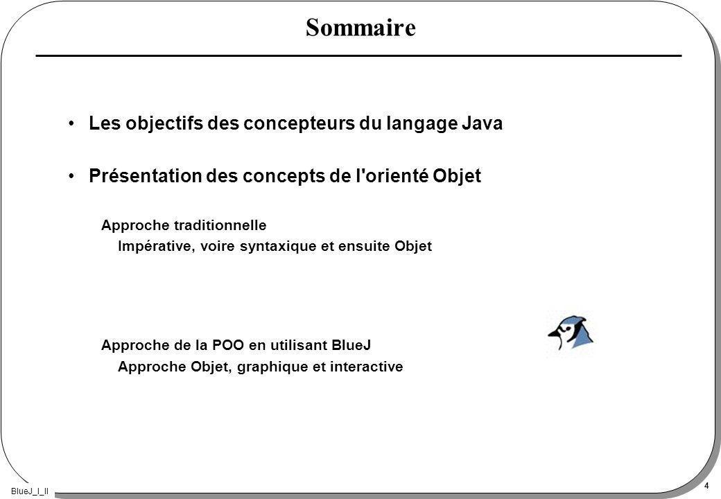 BlueJ_I_II 4 Sommaire Les objectifs des concepteurs du langage Java Présentation des concepts de l orienté Objet Approche traditionnelle Impérative, voire syntaxique et ensuite Objet Approche de la POO en utilisant BlueJ Approche Objet, graphique et interactive
