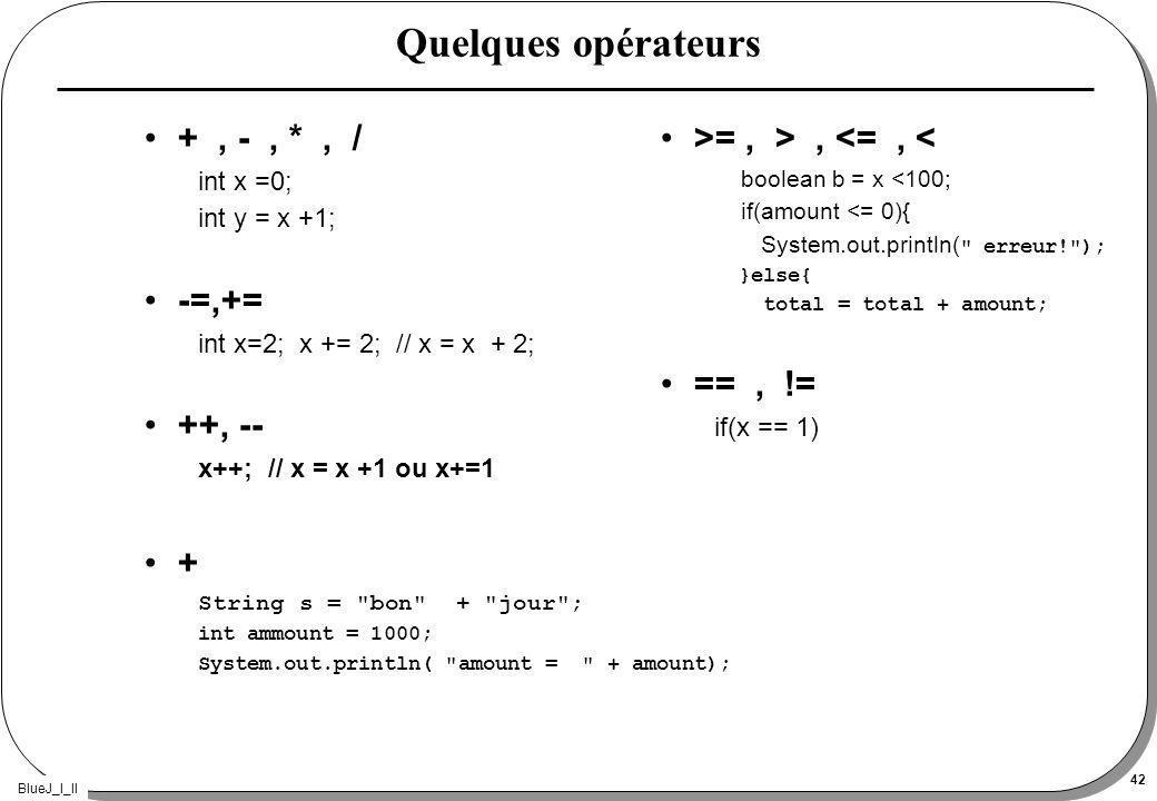 BlueJ_I_II 42 Quelques opérateurs +, -, *, / int x =0; int y = x +1; -=,+= int x=2; x += 2; // x = x + 2; ++, -- x++; // x = x +1 ou x+=1 + String s =