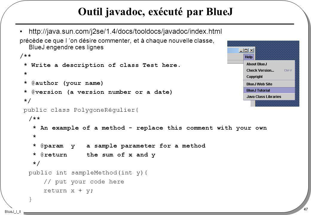 BlueJ_I_II 47 Outil javadoc, exécuté par BlueJ http://java.sun.com/j2se/1.4/docs/tooldocs/javadoc/index.html précède ce que l on désire commenter, et à chaque nouvelle classe, BlueJ engendre ces lignes /** * Write a description of class Test here.