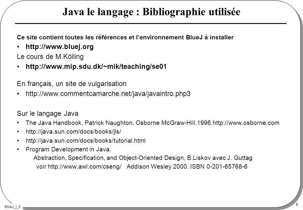 BlueJ_I_II 5 Java le langage : Bibliographie utilisée Ce site contient toutes les références et lenvironnement BlueJ à installer http://www.bluej.org Le cours de M.Kölling http://www.mip.sdu.dk/~mik/teaching/se01 En français, un site de vulgarisation http://www.commentcamarche.net/java/javaintro.php3 Sur le langage Java The Java Handbook, Patrick Naughton.