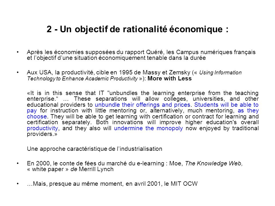 2 - Un objectif de rationalité économique : Après les économies supposées du rapport Quéré, les Campus numériques français et lobjectif dune situation économiquement tenable dans la durée Aux USA, la productivité, cible en 1995 de Massy et Zemsky (« Using Information Technology to Enhance Academic Productivity »): More with Less «It is in this sense that IT unbundles the learning enterprise from the teaching enterprise.