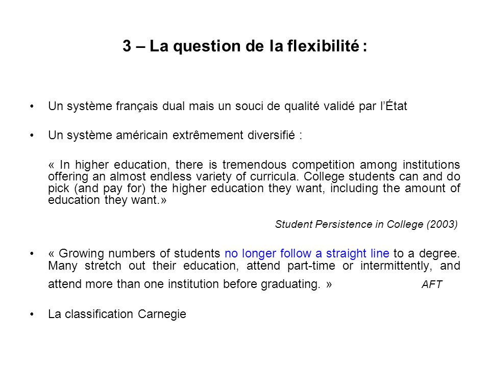 3 – La question de la flexibilité : Un système français dual mais un souci de qualité validé par lÉtat Un système américain extrêmement diversifié : « In higher education, there is tremendous competition among institutions offering an almost endless variety of curricula.