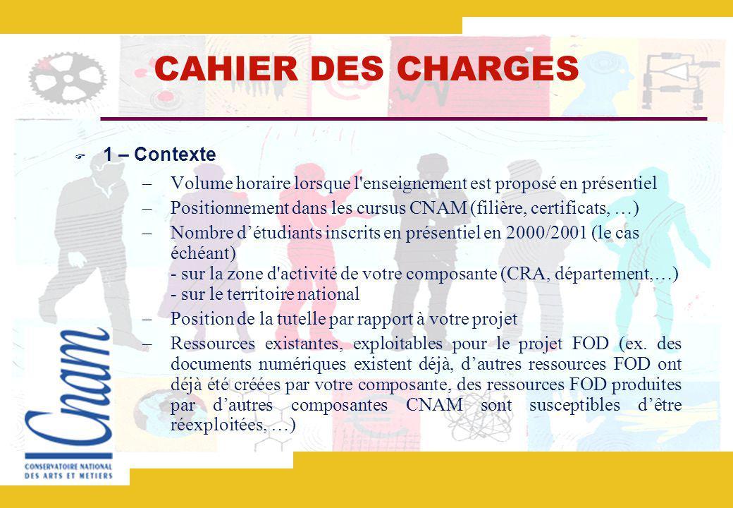 CAHIER DES CHARGES 1 – Contexte –Volume horaire lorsque l enseignement est proposé en présentiel –Positionnement dans les cursus CNAM (filière, certificats, …) –Nombre détudiants inscrits en présentiel en 2000/2001 (le cas échéant) - sur la zone d activité de votre composante (CRA, département,…) - sur le territoire national –Position de la tutelle par rapport à votre projet –Ressources existantes, exploitables pour le projet FOD (ex.