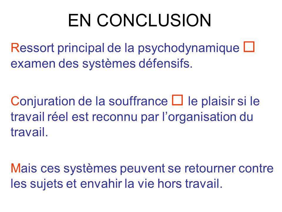 EN CONCLUSION Ressort principal de la psychodynamique examen des systèmes défensifs. Conjuration de la souffrance le plaisir si le travail réel est re