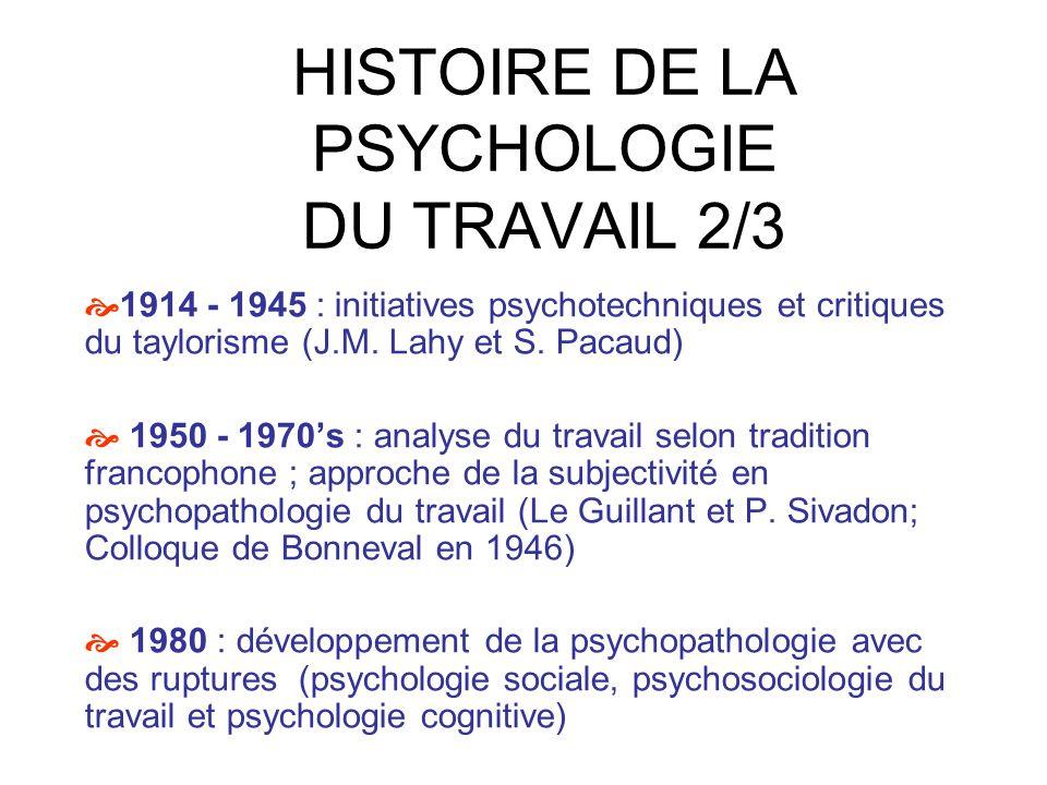 HISTOIRE DE LA PSYCHOLOGIE DU TRAVAIL 3/3 1983 : Publication de «Travail : usure mentale» en psychopathologie 1984 : Création de lAOCIP 1er colloque de psychopathologie du travail 1992 : Dejours, titulaire de la Chaire de psychologie du travail, fonde le laboratoire de psychologie du travail et de laction 2007 : Tous les laboratoires du 41 rue Gay Lussac en équipes dun laboratoire commun « le centre de recherche sur le travail et le développement »