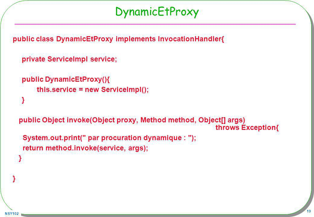 NSY102 19 DynamicEtProxy public class DynamicEtProxy implements InvocationHandler{ private ServiceImpl service; public DynamicEtProxy(){ this.service