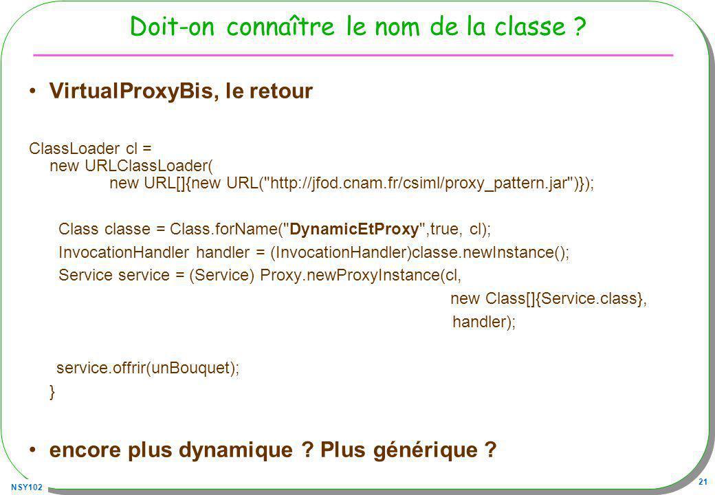 NSY102 21 Doit-on connaître le nom de la classe ? VirtualProxyBis, le retour ClassLoader cl = new URLClassLoader( new URL[]{new URL(