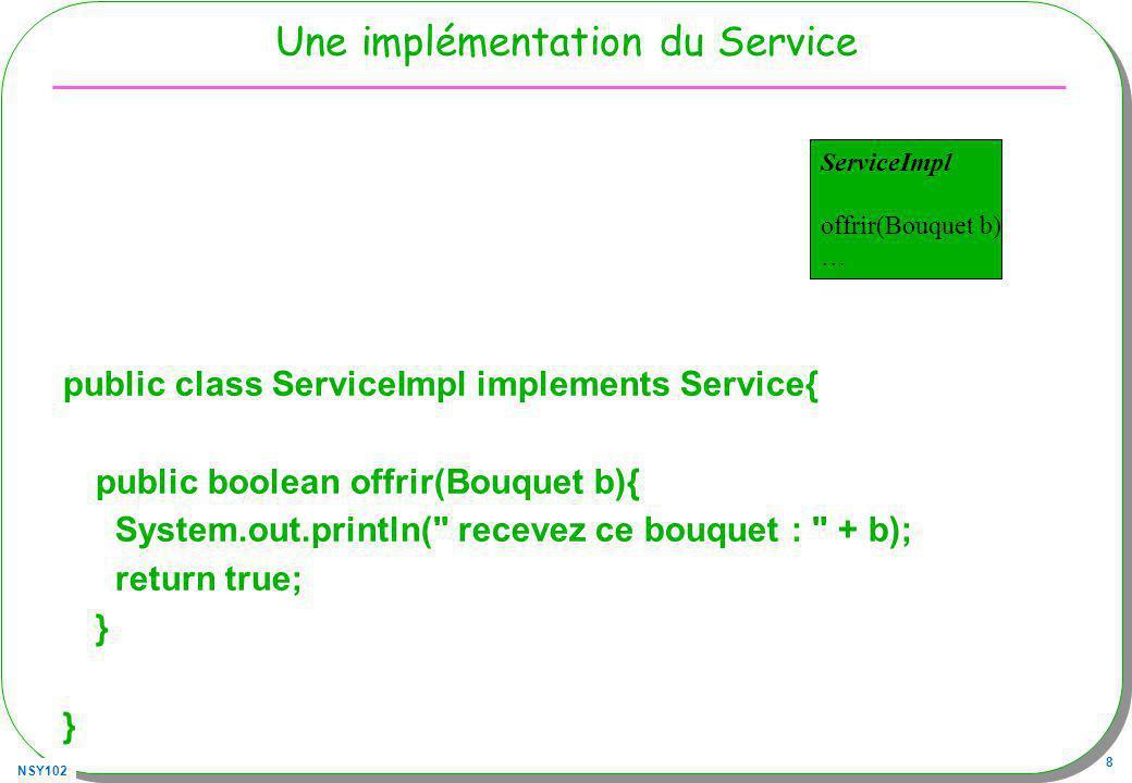 NSY102 8 Une implémentation du Service public class ServiceImpl implements Service{ public boolean offrir(Bouquet b){ System.out.println( recevez ce bouquet : + b); return true; } ServiceImpl offrir(Bouquet b) …