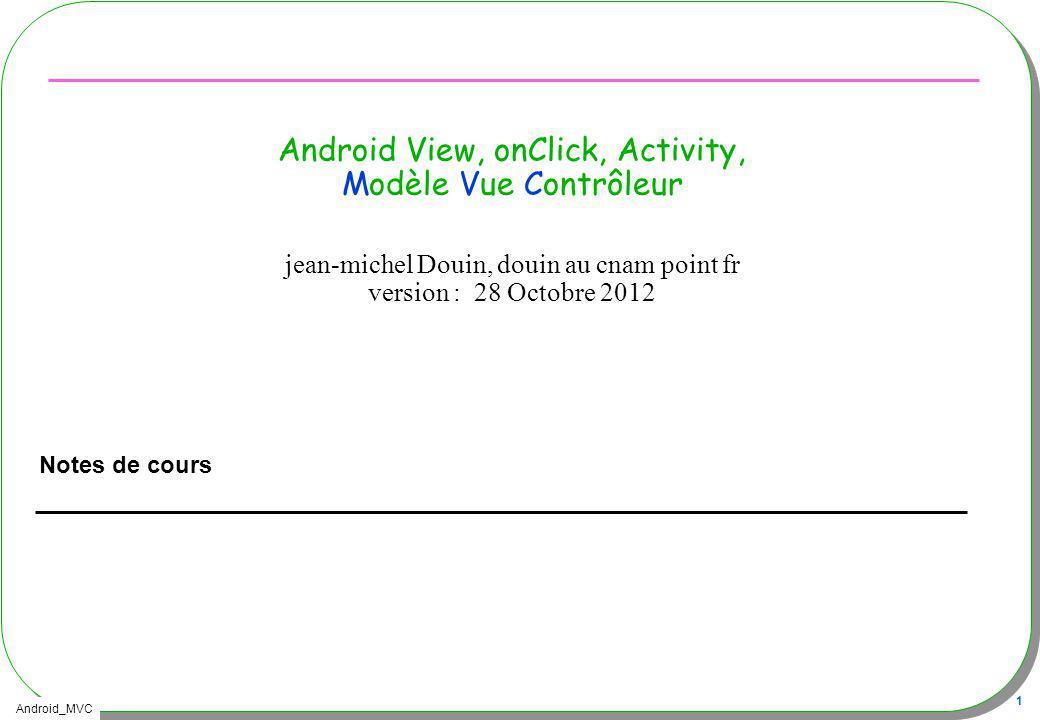 Android_MVC 32 MVC et Android Nous avons : –Une IHM décrite en XML –Une activité qui implémente le comportement Alors –Lactivité est le contrôleur de la vue, de lIHM décrite en XML –Lactivité met lIHM au premier plan, lactivité a accès aux composants graphiques MVC .