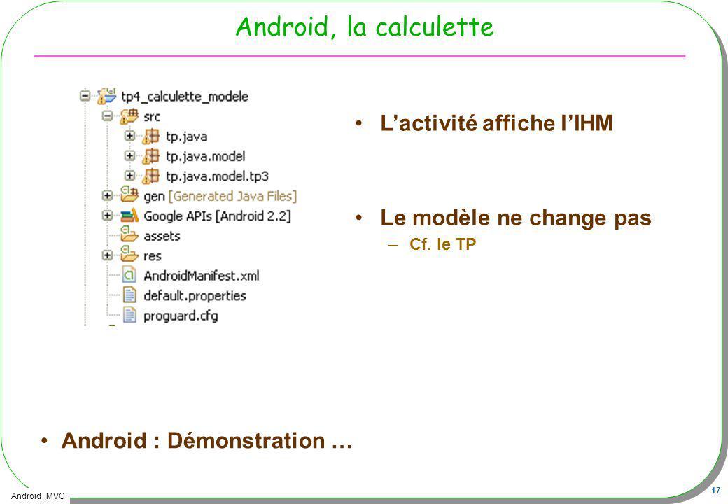 Android_MVC 17 Android, la calculette Android : Démonstration … Lactivité affiche lIHM Le modèle ne change pas –Cf. le TP