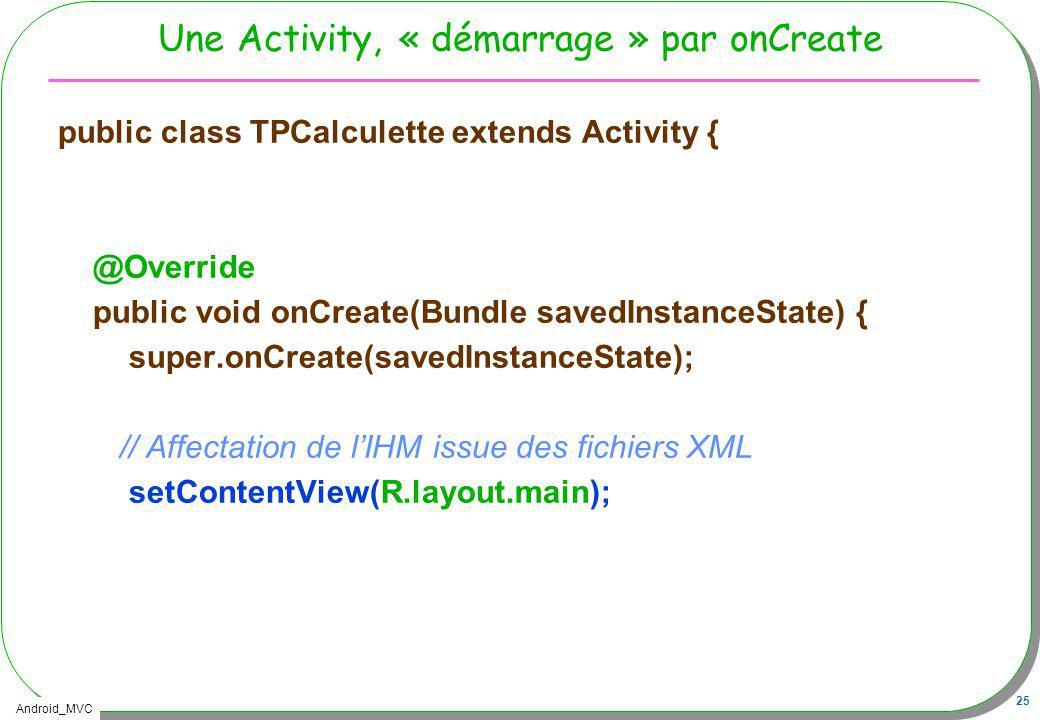 Android_MVC 25 Une Activity, « démarrage » par onCreate public class TPCalculette extends Activity { @Override public void onCreate(Bundle savedInstan