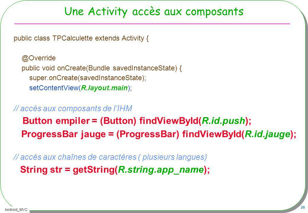 Android_MVC 26 Une Activity accès aux composants public class TPCalculette extends Activity { @Override public void onCreate(Bundle savedInstanceState