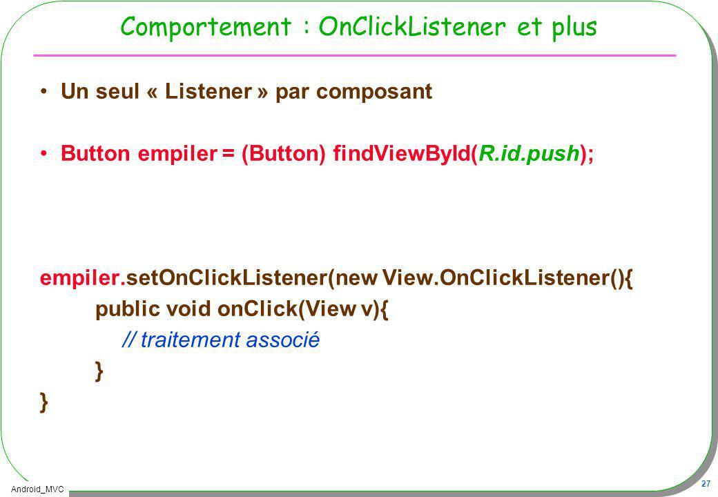Android_MVC 27 Comportement : OnClickListener et plus Un seul « Listener » par composant Button empiler = (Button) findViewById(R.id.push); empiler.se