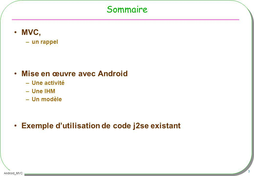 Android_MVC 24 Intégration de lIHM, R.layout.main Au sein dune Activity –Au préalable laffectation de linterface par lappel de –setContentView(R.layout.main); –Les composants de lIHM deviennent accessibles Button empiler = (Button) findViewById(R.id.push); –findViewById est une méthode héritée de la classe Activity –Le source java ne manquera pas de R, ni dappels de R (facile …)
