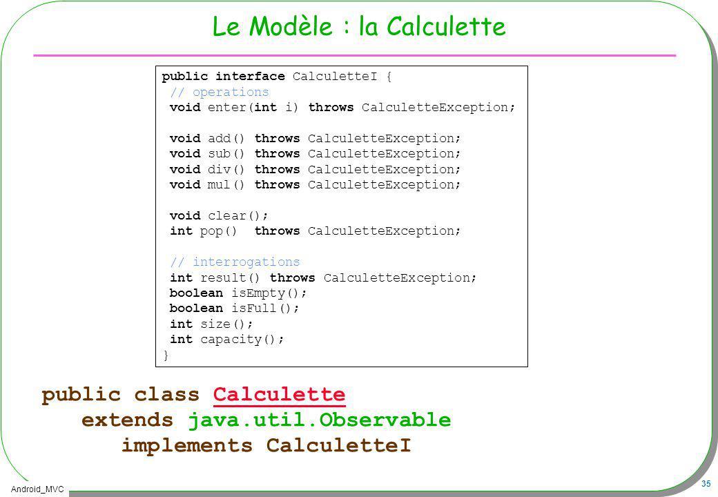 Android_MVC 35 Le Modèle : la Calculette public class CalculetteCalculette extends java.util.Observable implements CalculetteI public interface Calcul