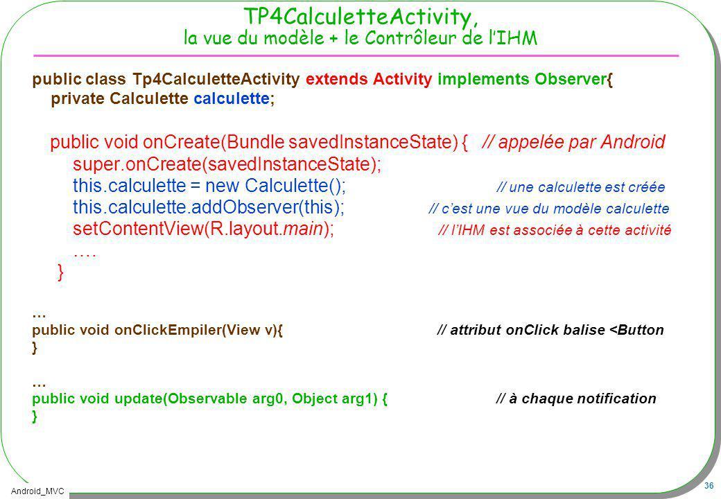 Android_MVC 36 TP4CalculetteActivity, la vue du modèle + le Contrôleur de lIHM public class Tp4CalculetteActivity extends Activity implements Observer