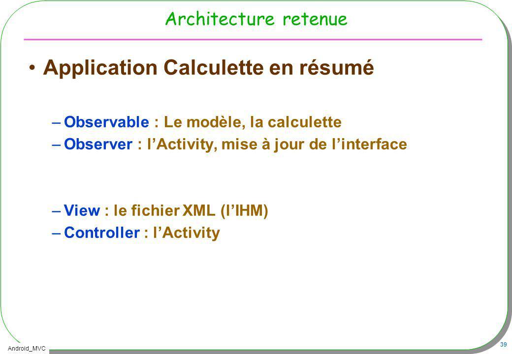 Android_MVC 39 Architecture retenue Application Calculette en résumé –Observable : Le modèle, la calculette –Observer : lActivity, mise à jour de lint