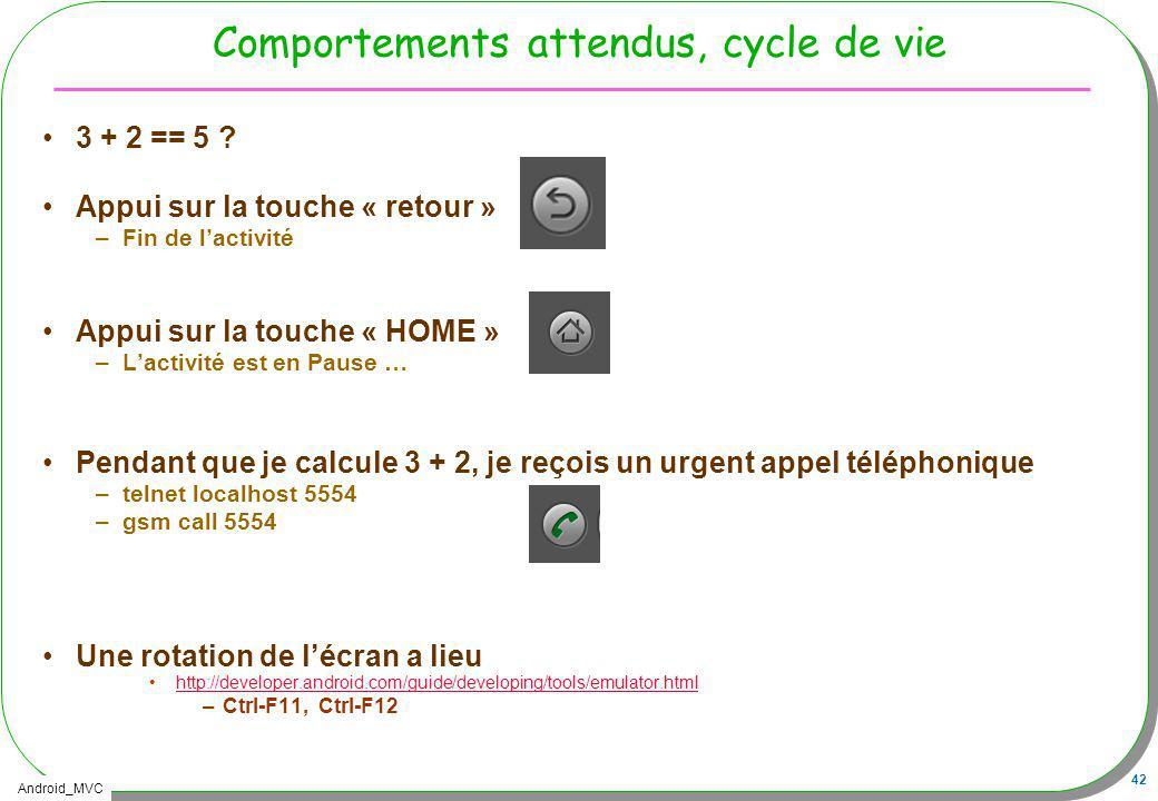 Android_MVC 42 Comportements attendus, cycle de vie 3 + 2 == 5 ? Appui sur la touche « retour » –Fin de lactivité Appui sur la touche « HOME » –Lactiv