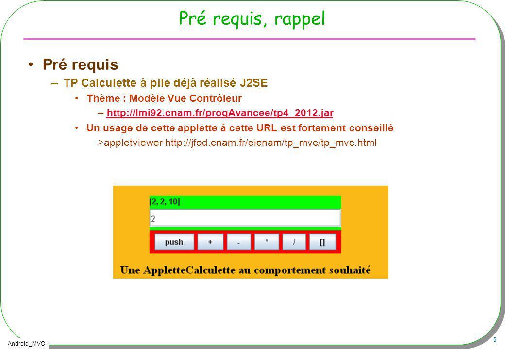 Android_MVC 26 Une Activity accès aux composants public class TPCalculette extends Activity { @Override public void onCreate(Bundle savedInstanceState) { super.onCreate(savedInstanceState); setContentView(R.layout.main); // accès aux composants de lIHM Button empiler = (Button) findViewById(R.id.push); ProgressBar jauge = (ProgressBar) findViewById(R.id.jauge); // accès aux chaînes de caractères ( plusieurs langues) String str = getString(R.string.app_name);