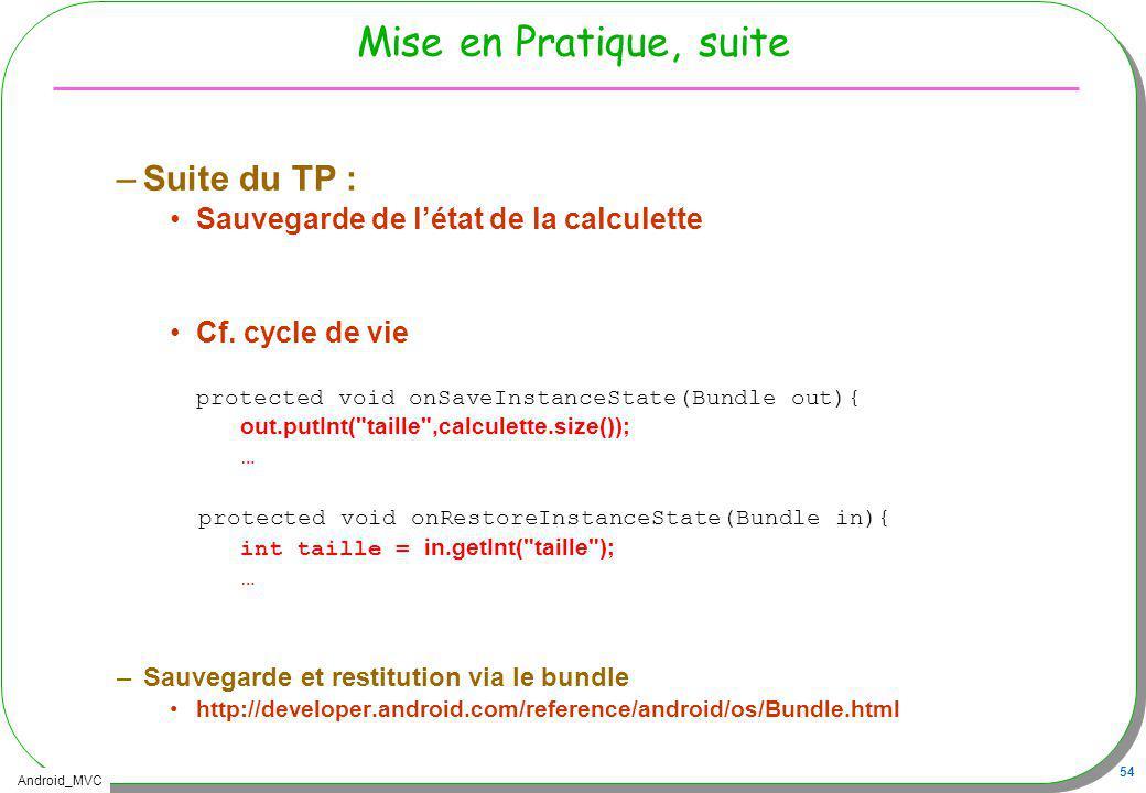 Android_MVC 54 Mise en Pratique, suite –Suite du TP : Sauvegarde de létat de la calculette Cf. cycle de vie protected void onSaveInstanceState(Bundle