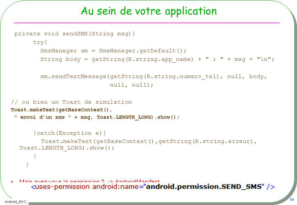 Android_MVC 60 Au sein de votre application private void sendSMS(String msg){ try{ SmsManager sm = SmsManager.getDefault(); String body = getString(R.