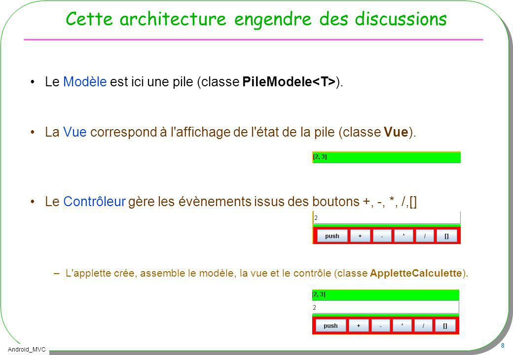 Android_MVC 39 Architecture retenue Application Calculette en résumé –Observable : Le modèle, la calculette –Observer : lActivity, mise à jour de linterface –View : le fichier XML (lIHM) –Controller : lActivity