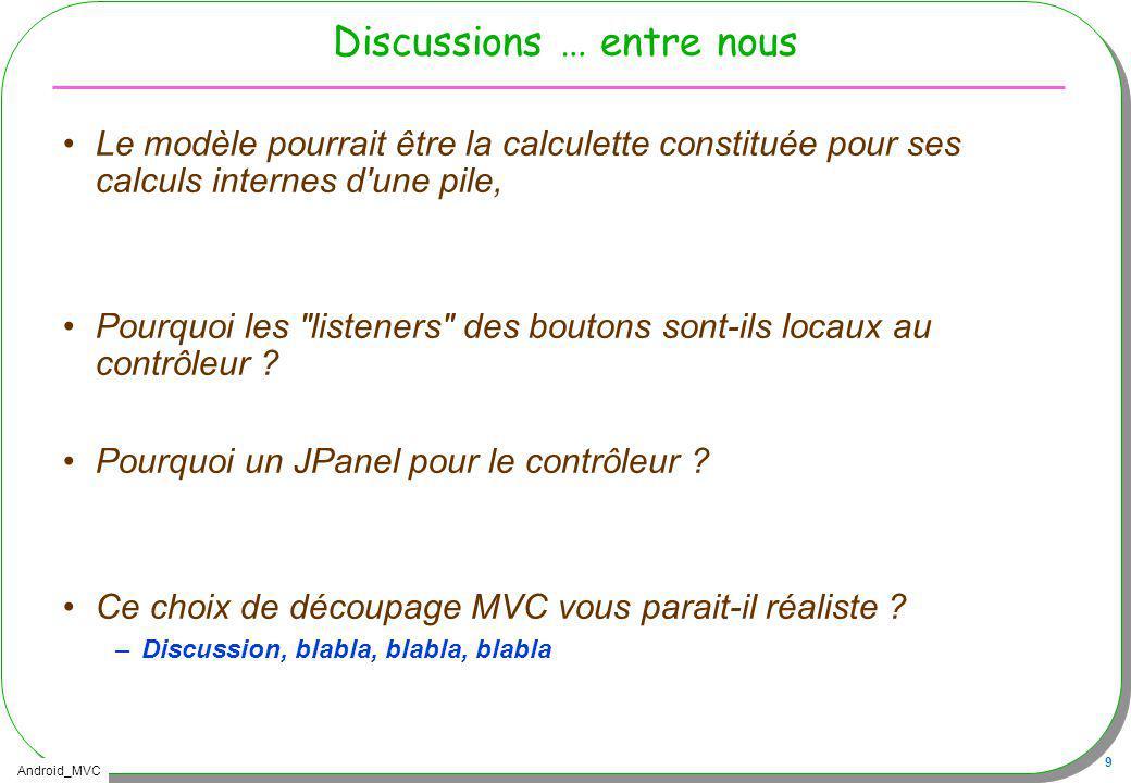 Android_MVC 9 Discussions … entre nous Le modèle pourrait être la calculette constituée pour ses calculs internes d'une pile, Pourquoi les