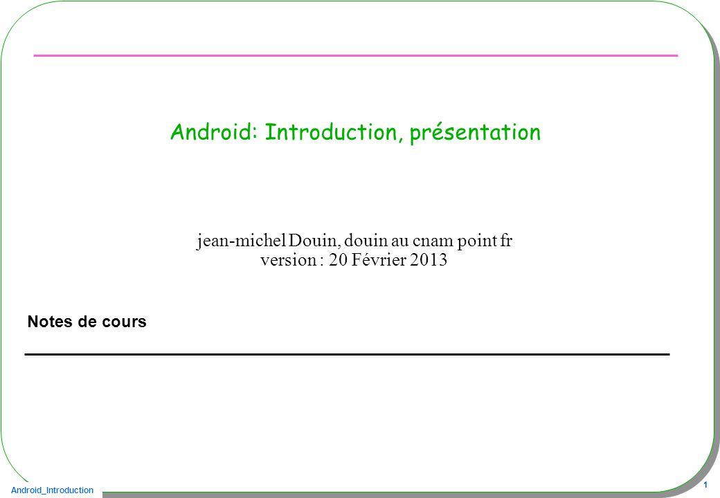 Android_Introduction 1 Android: Introduction, présentation Notes de cours jean-michel Douin, douin au cnam point fr version : 20 Février 2013