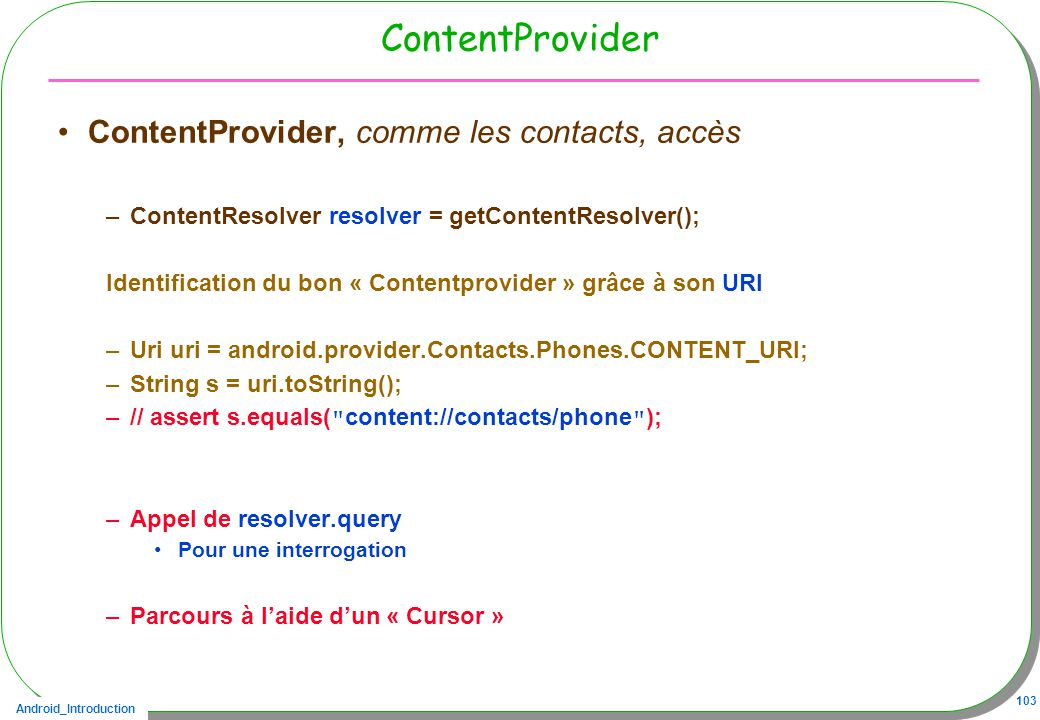 Android_Introduction 103 ContentProvider ContentProvider, comme les contacts, accès –ContentResolver resolver = getContentResolver(); Identification d