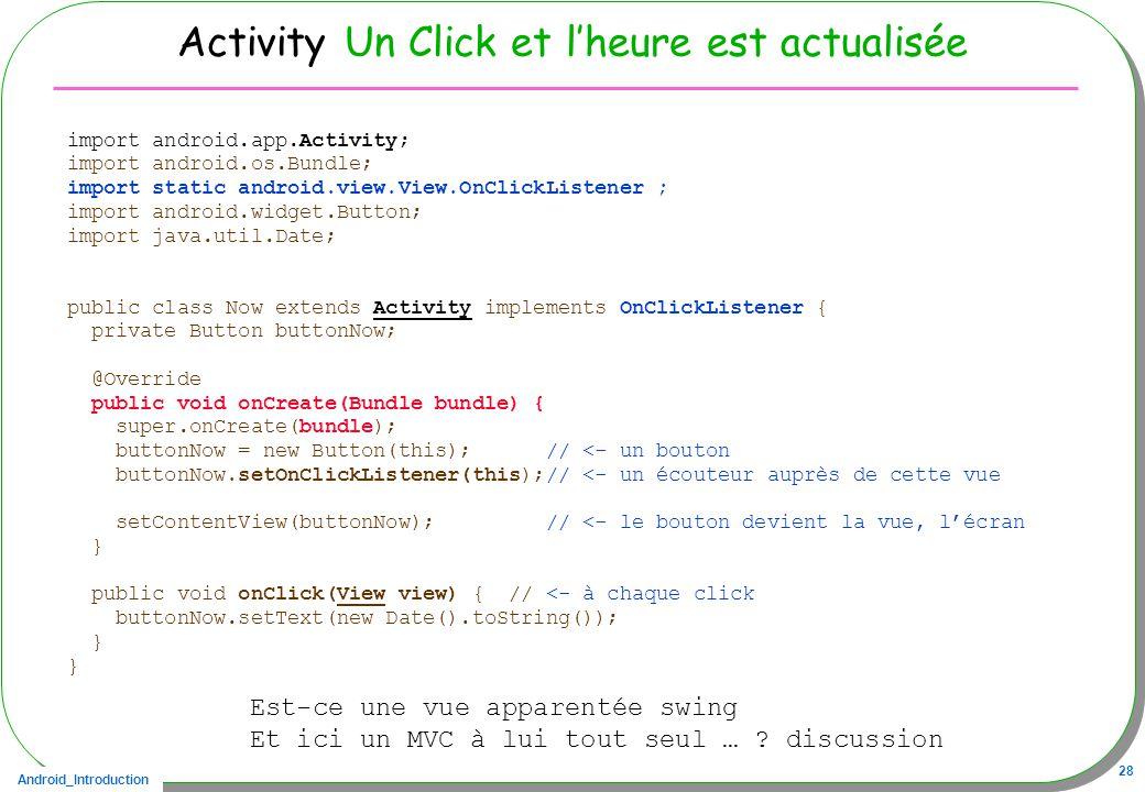 Android_Introduction 28 Activity Un Click et lheure est actualisée import android.app.Activity; import android.os.Bundle; import static android.view.View.OnClickListener ; import android.widget.Button; import java.util.Date; public class Now extends Activity implements OnClickListener { private Button buttonNow; @Override public void onCreate(Bundle bundle) { super.onCreate(bundle); buttonNow = new Button(this); // <- un bouton buttonNow.setOnClickListener(this);// <- un écouteur auprès de cette vue setContentView(buttonNow); // <- le bouton devient la vue, lécran } public void onClick(View view) { // <- à chaque click buttonNow.setText(new Date().toString()); } Est-ce une vue apparentée swing Et ici un MVC à lui tout seul … .