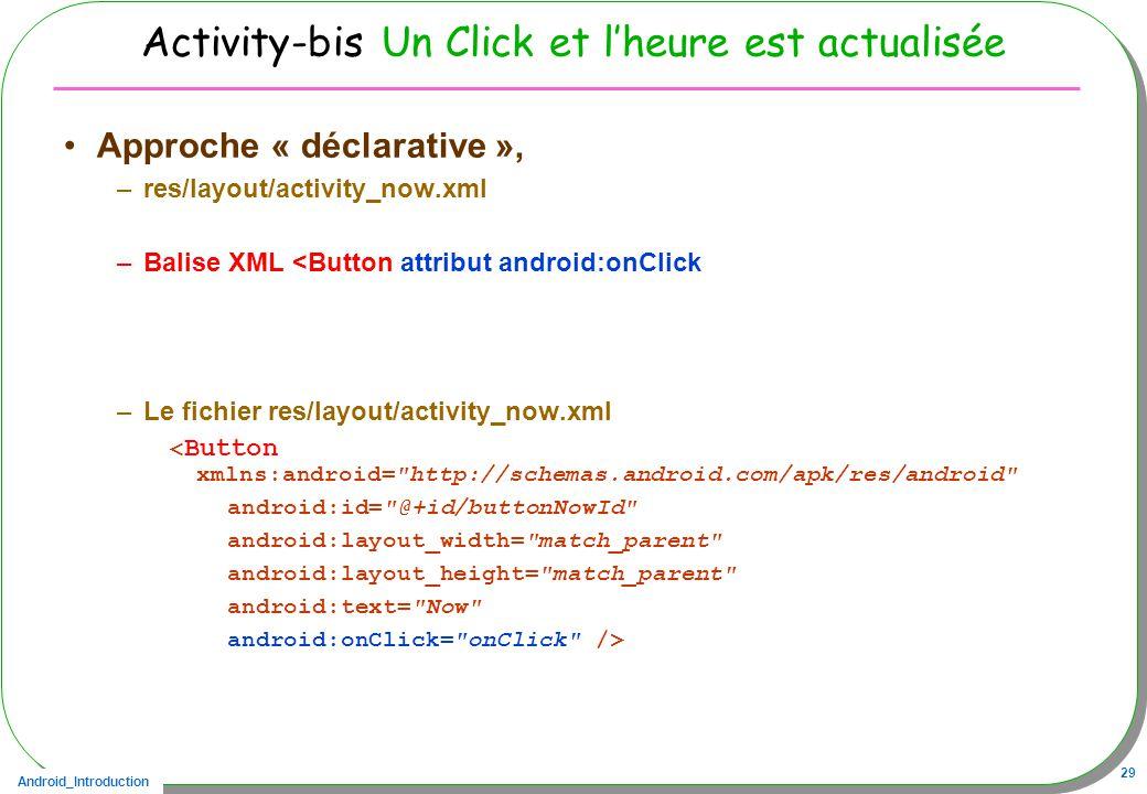 Android_Introduction 29 Activity-bis Un Click et lheure est actualisée Approche « déclarative », –res/layout/activity_now.xml –Balise XML <Button attribut android:onClick –Le fichier res/layout/activity_now.xml < Button xmlns:android= http://schemas.android.com/apk/res/android android:id= @+id/buttonNowId android:layout_width= match_parent android:layout_height= match_parent android:text= Now android:onClick= onClick />