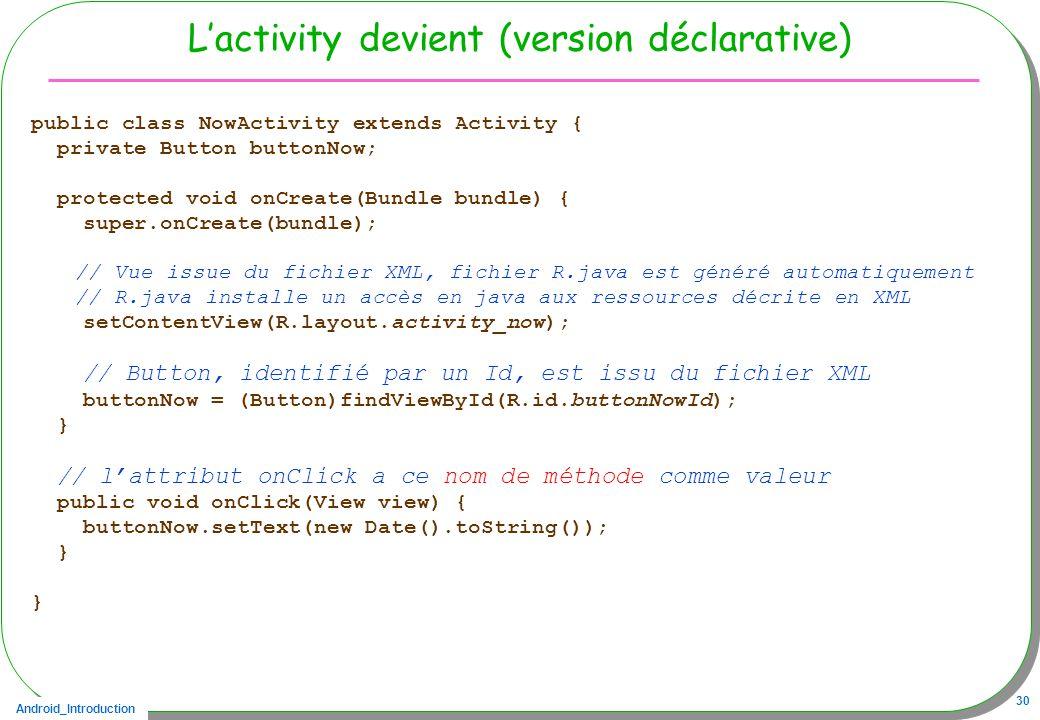 Android_Introduction 30 Lactivity devient (version déclarative) public class NowActivity extends Activity { private Button buttonNow; protected void onCreate(Bundle bundle) { super.onCreate(bundle); // Vue issue du fichier XML, fichier R.java est généré automatiquement // R.java installe un accès en java aux ressources décrite en XML setContentView(R.layout.activity_now); // Button, identifié par un Id, est issu du fichier XML buttonNow = (Button)findViewById(R.id.buttonNowId); } // lattribut onClick a ce nom de méthode comme valeur public void onClick(View view) { buttonNow.setText(new Date().toString()); }