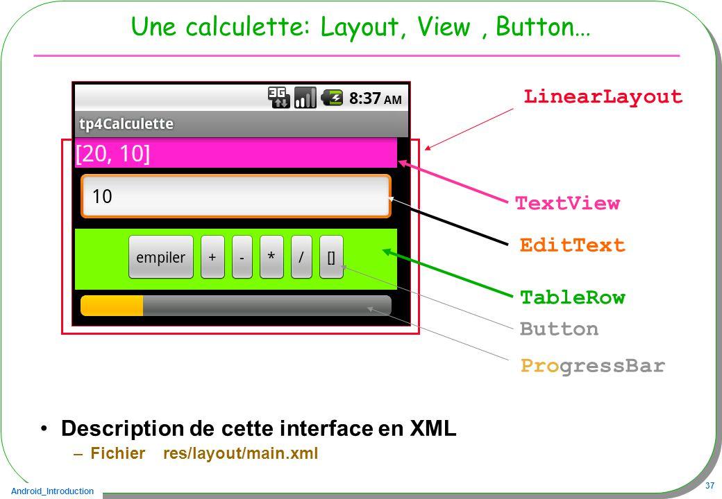 Android_Introduction 37 Une calculette: Layout, View, Button… Description de cette interface en XML –Fichier res/layout/main.xml LinearLayout TextView EditText TableRow Button ProgressBar