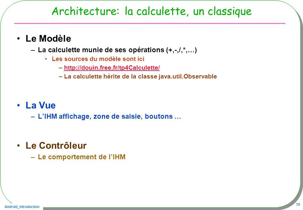 Android_Introduction 39 Architecture: la calculette, un classique Le Modèle –La calculette munie de ses opérations (+,-,/,*,…) Les sources du modèle sont ici –http://douin.free.fr/tp4Calculette/http://douin.free.fr/tp4Calculette/ –La calculette hérite de la classe java.util.Observable La Vue –LIHM affichage, zone de saisie, boutons … Le Contrôleur –Le comportement de lIHM