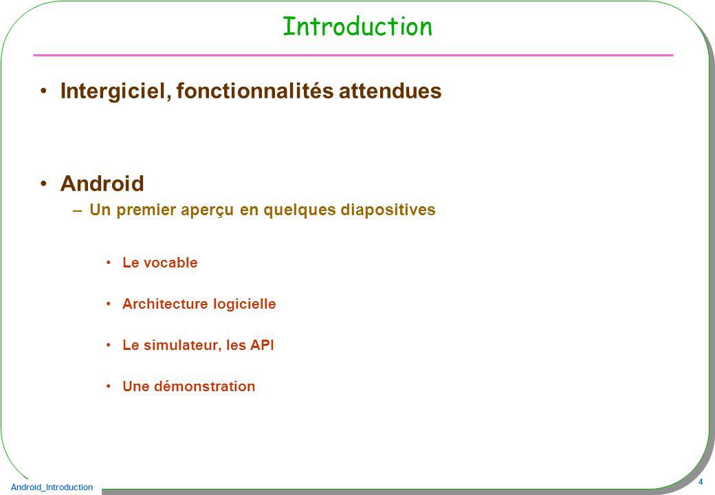 Android_Introduction 4 Introduction Intergiciel, fonctionnalités attendues Android –Un premier aperçu en quelques diapositives Le vocable Architecture logicielle Le simulateur, les API Une démonstration