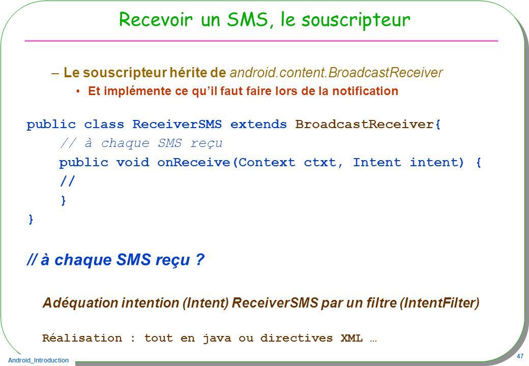 Android_Introduction 47 Recevoir un SMS, le souscripteur –Le souscripteur hérite de android.content.BroadcastReceiver Et implémente ce quil faut faire lors de la notification public class ReceiverSMS extends BroadcastReceiver{ // à chaque SMS reçu public void onReceive(Context ctxt, Intent intent) { // } // à chaque SMS reçu .