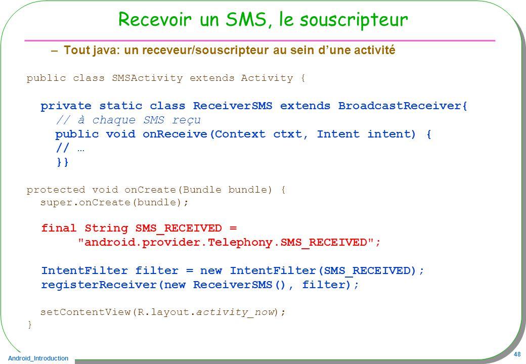 Android_Introduction 48 Recevoir un SMS, le souscripteur –Tout java: un receveur/souscripteur au sein dune activité public class SMSActivity extends Activity { private static class ReceiverSMS extends BroadcastReceiver{ // à chaque SMS reçu public void onReceive(Context ctxt, Intent intent) { // … }} protected void onCreate(Bundle bundle) { super.onCreate(bundle); final String SMS_RECEIVED = android.provider.Telephony.SMS_RECEIVED ; IntentFilter filter = new IntentFilter(SMS_RECEIVED); registerReceiver(new ReceiverSMS(), filter); setContentView(R.layout.activity_now); }