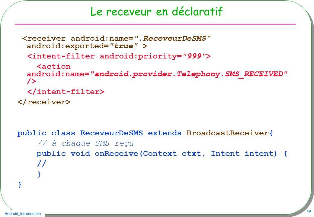Android_Introduction 49 Le receveur en déclaratif public class ReceveurDeSMS extends BroadcastReceiver{ // à chaque SMS reçu public void onReceive(Context ctxt, Intent intent) { // }