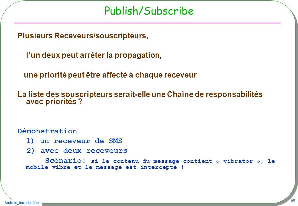 Android_Introduction 50 Publish/Subscribe Plusieurs Receveurs/souscripteurs, lun deux peut arrêter la propagation, une priorité peut être affecté à ch