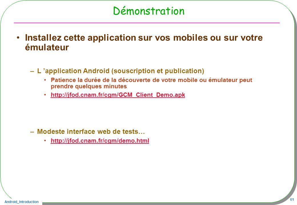 Android_Introduction 61 Démonstration Installez cette application sur vos mobiles ou sur votre émulateur –L application Android (souscription et publication) Patience la durée de la découverte de votre mobile ou émulateur peut prendre quelques minutes http://jfod.cnam.fr/cgm/GCM_Client_Demo.apk –Modeste interface web de tests… http://jfod.cnam.fr/cgm/demo.html