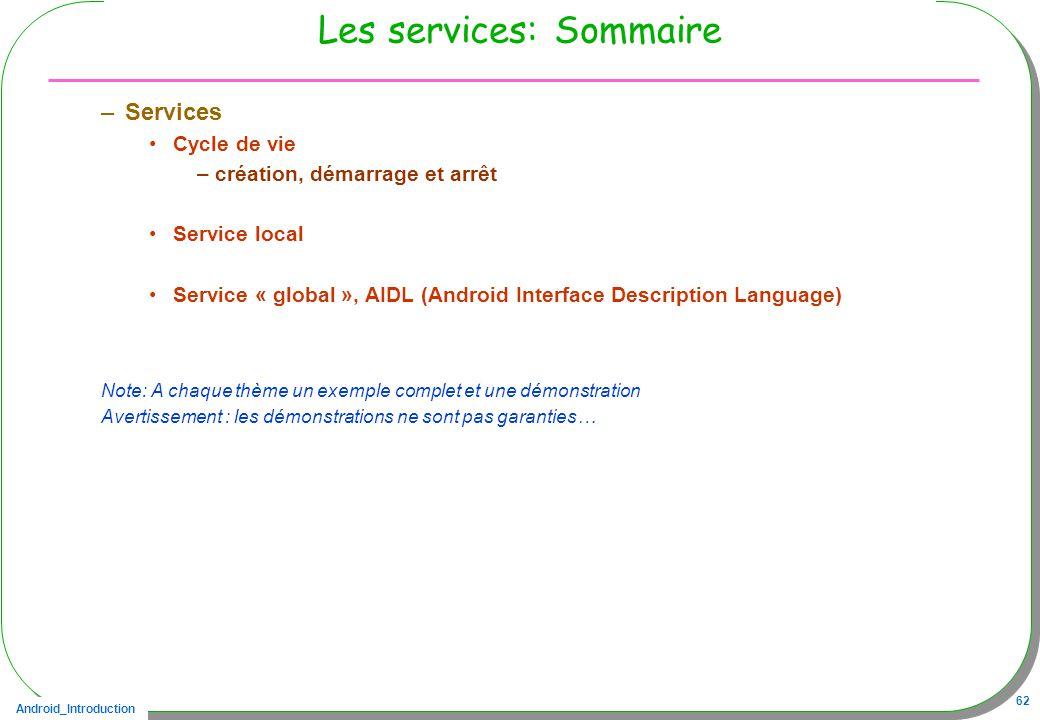 Android_Introduction 62 Les services: Sommaire –Services Cycle de vie –création, démarrage et arrêt Service local Service « global », AIDL (Android In