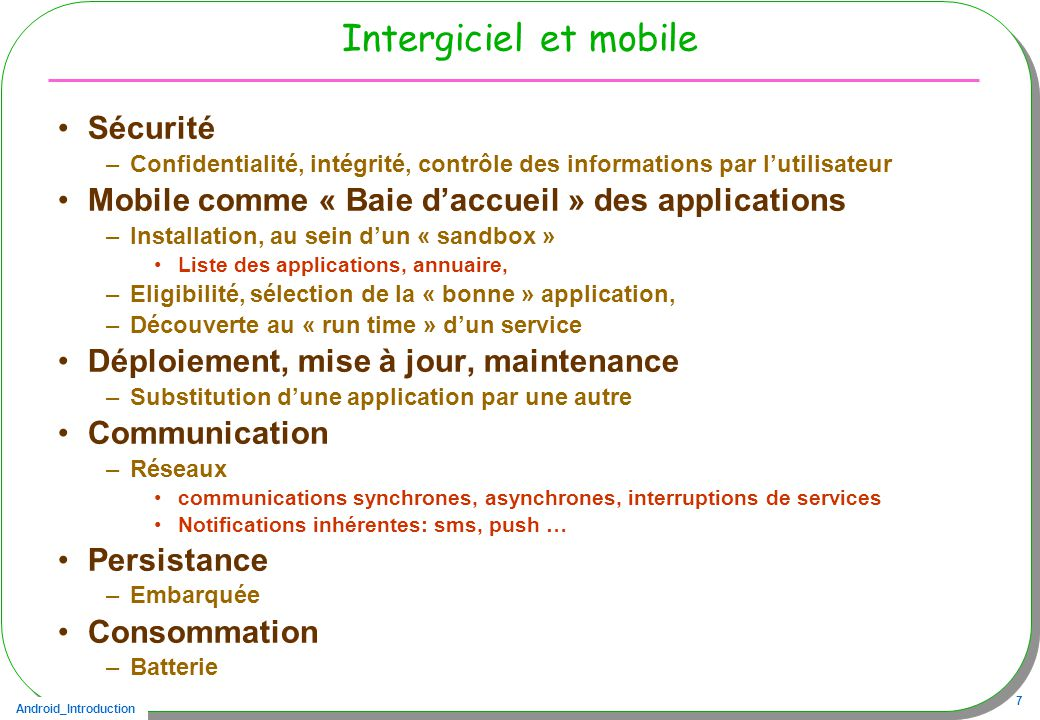 Android_Introduction 48 Recevoir un SMS, le souscripteur –Tout java: un receveur/souscripteur au sein dune activité public class SMSActivity extends Activity { private static class ReceiverSMS extends BroadcastReceiver{ // à chaque SMS reçu public void onReceive(Context ctxt, Intent intent) { // … }} protected void onCreate(Bundle bundle) { super.onCreate(bundle); final String SMS_RECEIVED = android.provider.Telephony.SMS_RECEIVED ; IntentFilter filter = new IntentFilter(SMS_RECEIVED); registerReceiver(new ReceiverSMS(), filter); setContentView(R.layout.activity_now); }