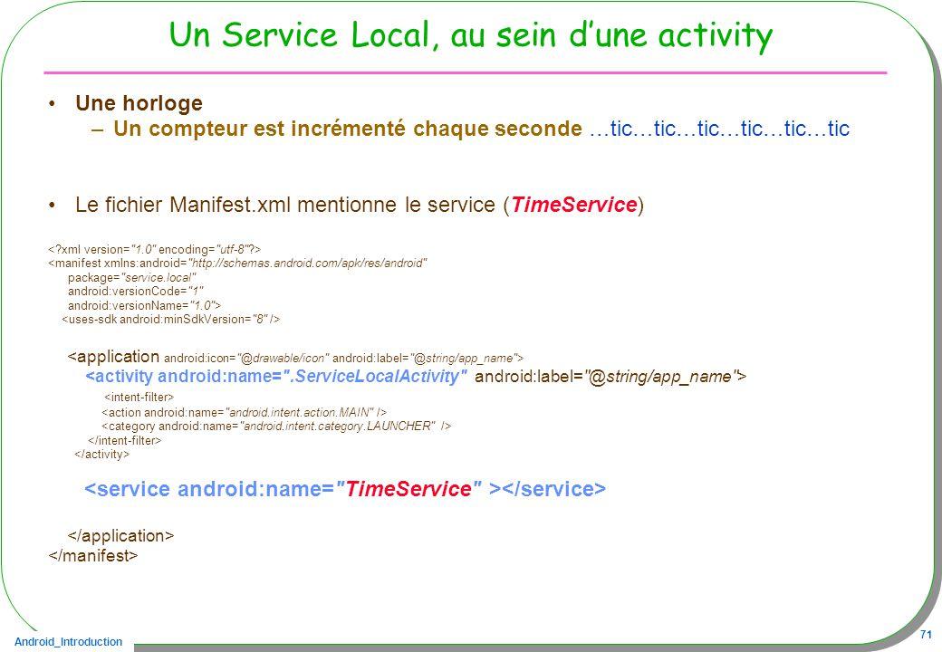 Android_Introduction 71 Un Service Local, au sein dune activity Une horloge –Un compteur est incrémenté chaque seconde …tic…tic…tic…tic…tic…tic Le fichier Manifest.xml mentionne le service (TimeService) <manifest xmlns:android= http://schemas.android.com/apk/res/android package= service.local android:versionCode= 1 android:versionName= 1.0 >