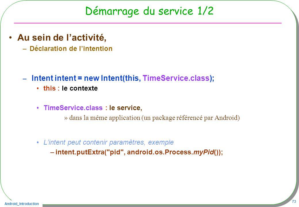 Android_Introduction 73 Démarrage du service 1/2 Au sein de lactivité, –Déclaration de lintention – Intent intent = new Intent(this, TimeService.class); this : le contexte TimeService.class : le service, »dans la même application (un package référencé par Android) Lintent peut contenir paramètres, exemple –intent.putExtra( pid , android.os.Process.myPid());