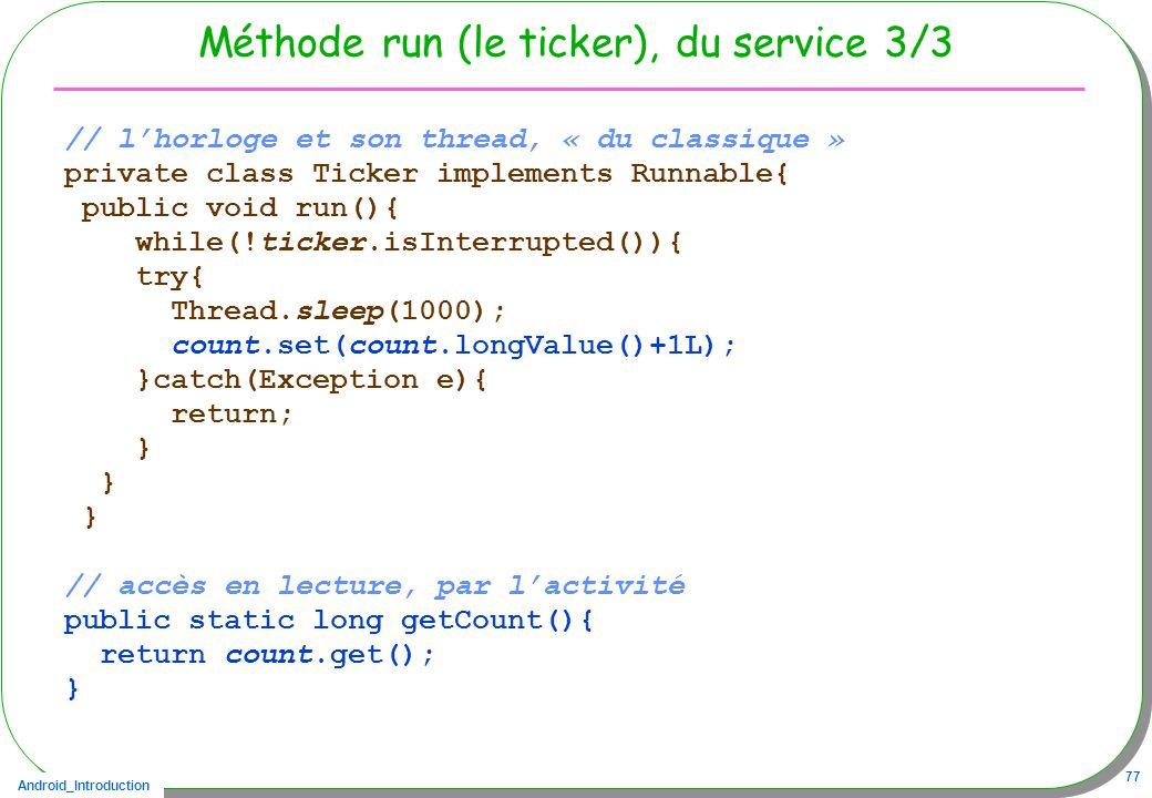 Android_Introduction 77 Méthode run (le ticker), du service 3/3 // lhorloge et son thread, « du classique » private class Ticker implements Runnable{ public void run(){ while(!ticker.isInterrupted()){ try{ Thread.sleep(1000); count.set(count.longValue()+1L); }catch(Exception e){ return; } // accès en lecture, par lactivité public static long getCount(){ return count.get(); }