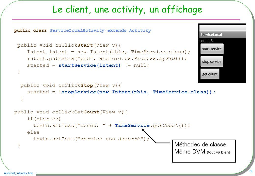 Android_Introduction 78 Le client, une activity, un affichage public class ServiceLocalActivity extends Activity public void onClickStart(View v){ Intent intent = new Intent(this, TimeService.class); intent.putExtra( pid , android.os.Process.myPid()); started = startService(intent) != null; } public void onClickStop(View v){ started = !stopService(new Intent(this, TimeService.class)); } public void onClickGetCount(View v){ if(started) texte.setText( count: + TimeService.getCount()); else texte.setText( service non démarré ); } Méthodes de classe Même DVM (tout va bien)