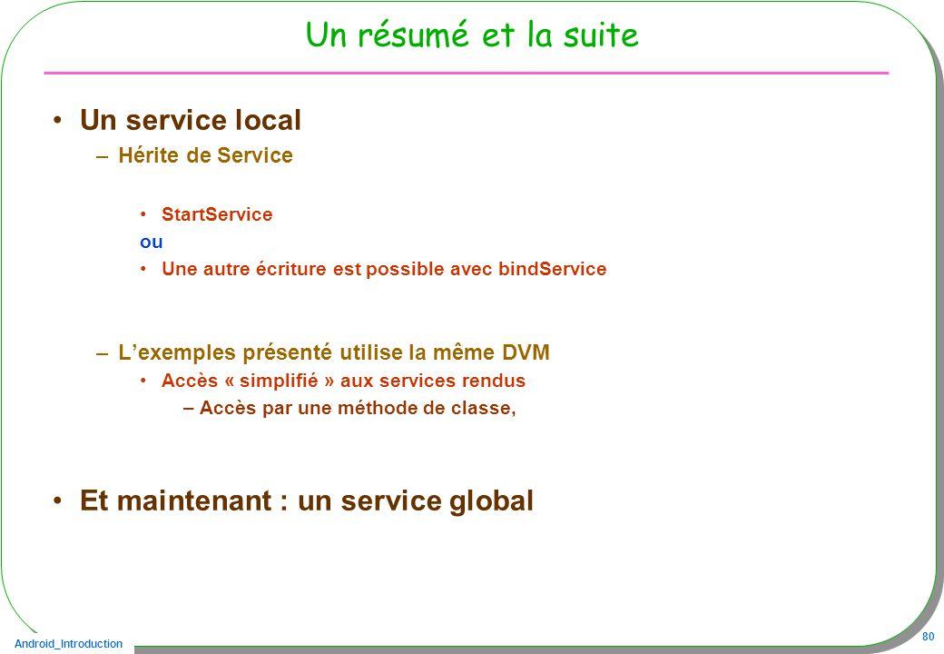 Android_Introduction 80 Un résumé et la suite Un service local –Hérite de Service StartService ou Une autre écriture est possible avec bindService –Le